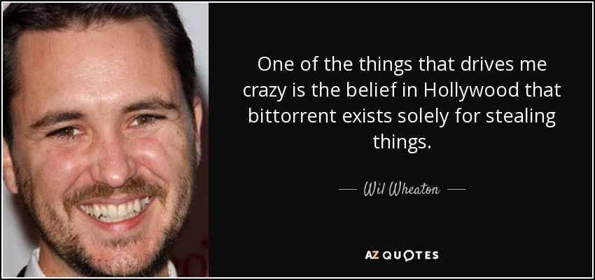 One of the things that drives me crazy is the belief in Hollywood that bittorrent exists solely for stealing things. - Wil Wheaton