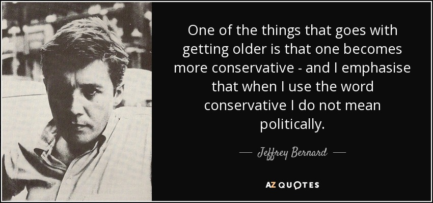 One of the things that goes with getting older is that one becomes more conservative - and I emphasise that when I use the word conservative I do not mean politically. - Jeffrey Bernard
