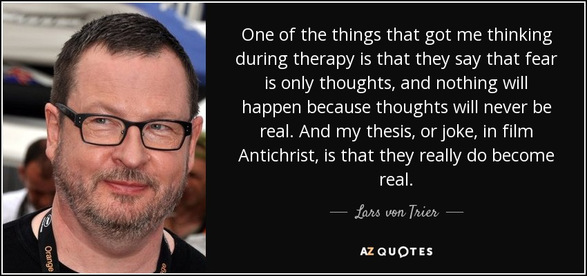 One of the things that got me thinking during therapy is that they say that fear is only thoughts, and nothing will happen because thoughts will never be real. And my thesis, or joke, in film Antichrist, is that they really do become real. - Lars von Trier
