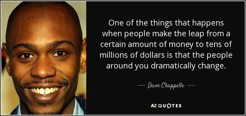 One of the things that happens when people make the leap from a certain amount of money to tens of millions of dollars is that the people around you dramatically change. - Dave Chappelle