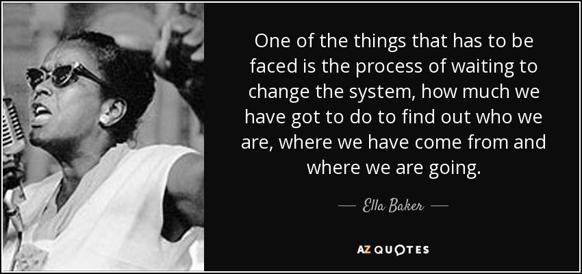 One of the things that has to be faced is the process of waiting to change the system, how much we have got to do to find out who we are, where we have come from and where we are going. - Ella Baker