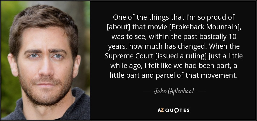 One of the things that I'm so proud of [about] that movie [Brokeback Mountain], was to see, within the past basically 10 years, how much has changed. When the Supreme Court [issued a ruling] just a little while ago, I felt like we had been part, a little part and parcel of that movement. - Jake Gyllenhaal