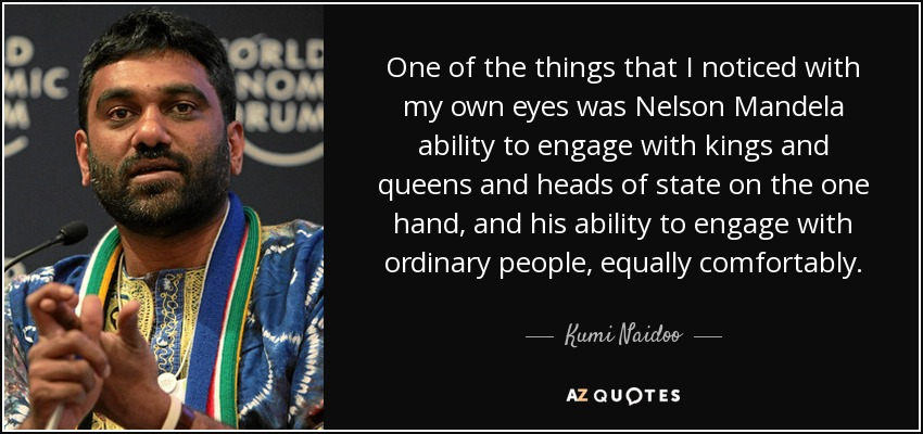 One of the things that I noticed with my own eyes was Nelson Mandela ability to engage with kings and queens and heads of state on the one hand, and his ability to engage with ordinary people, equally comfortably. - Kumi Naidoo