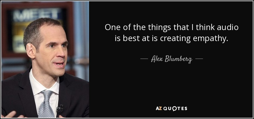 One of the things that I think audio is best at is creating empathy. - Alex Blumberg