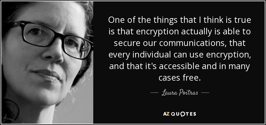 One of the things that I think is true is that encryption actually is able to secure our communications, that every individual can use encryption, and that it's accessible and in many cases free. - Laura Poitras