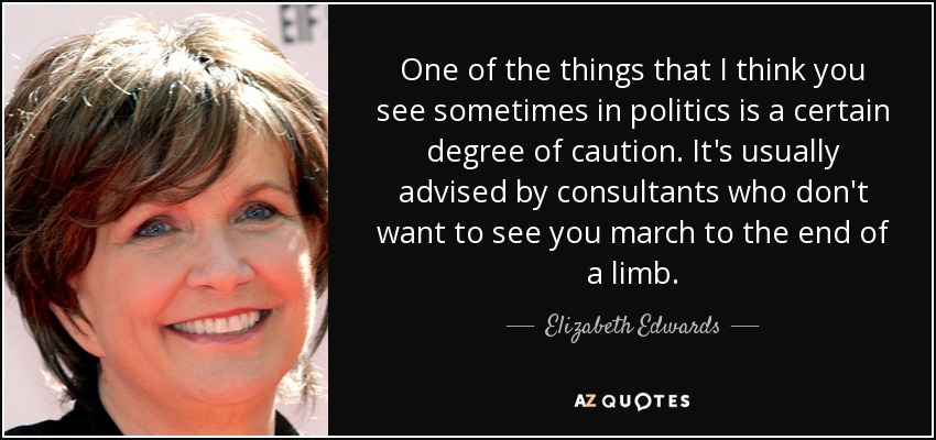 One of the things that I think you see sometimes in politics is a certain degree of caution. It's usually advised by consultants who don't want to see you march to the end of a limb. - Elizabeth Edwards