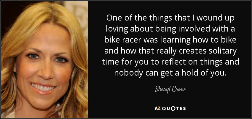 One of the things that I wound up loving about being involved with a bike racer was learning how to bike and how that really creates solitary time for you to reflect on things and nobody can get a hold of you. - Sheryl Crow