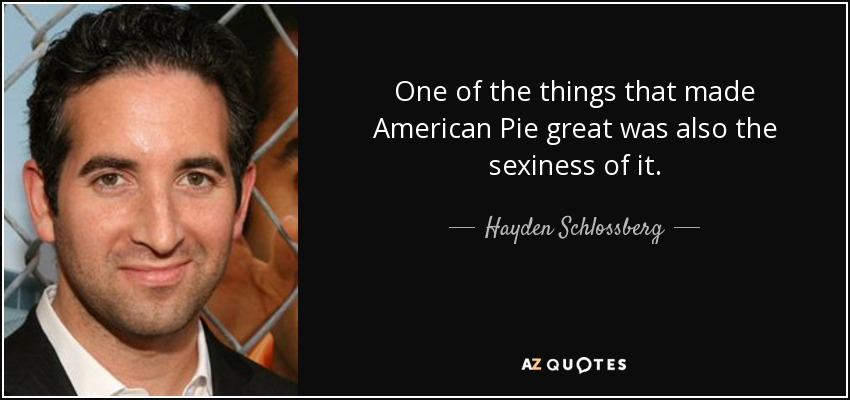 One of the things that made American Pie great was also the sexiness of it. - Hayden Schlossberg