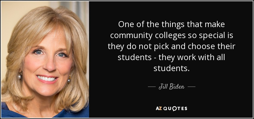 One of the things that make community colleges so special is they do not pick and choose their students - they work with all students. - Jill Biden