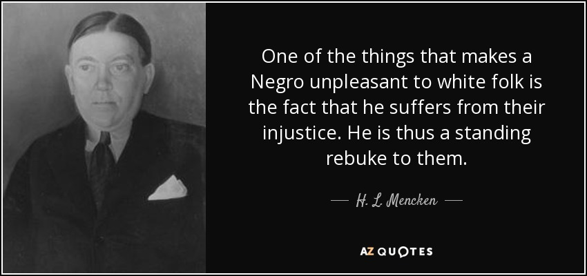One of the things that makes a Negro unpleasant to white folk is the fact that he suffers from their injustice. He is thus a standing rebuke to them. - H. L. Mencken
