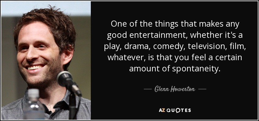One of the things that makes any good entertainment, whether it's a play, drama, comedy, television, film, whatever, is that you feel a certain amount of spontaneity. - Glenn Howerton