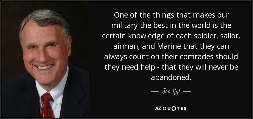 One of the things that makes our military the best in the world is the certain knowledge of each soldier, sailor, airman, and Marine that they can always count on their comrades should they need help - that they will never be abandoned. - Jon Kyl