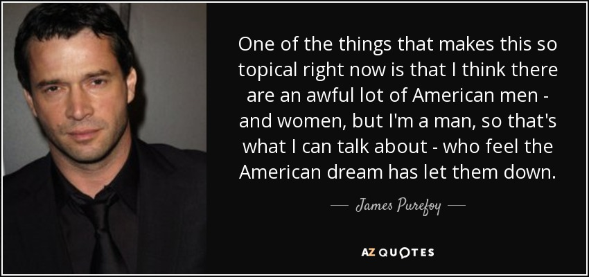 One of the things that makes this so topical right now is that I think there are an awful lot of American men - and women, but I'm a man, so that's what I can talk about - who feel the American dream has let them down. - James Purefoy