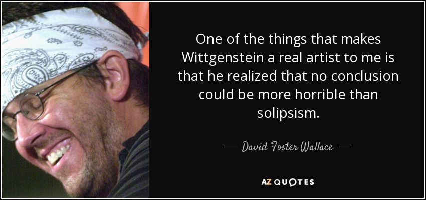 One of the things that makes Wittgenstein a real artist to me is that he realized that no conclusion could be more horrible than solipsism. - David Foster Wallace