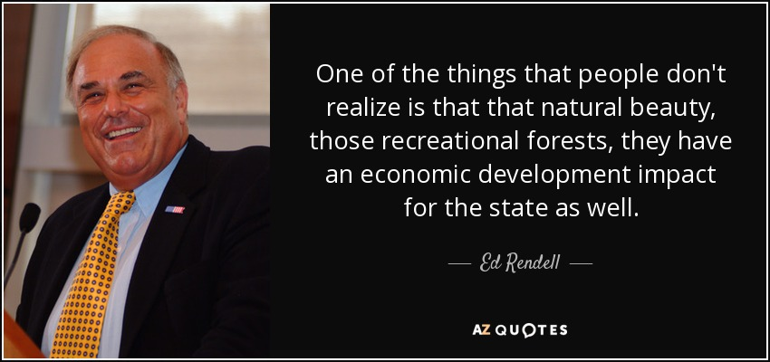 One of the things that people don't realize is that that natural beauty, those recreational forests, they have an economic development impact for the state as well. - Ed Rendell