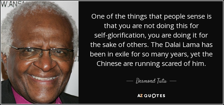 One of the things that people sense is that you are not doing this for self-glorification, you are doing it for the sake of others. The Dalai Lama has been in exile for so many years, yet the Chinese are running scared of him. - Desmond Tutu
