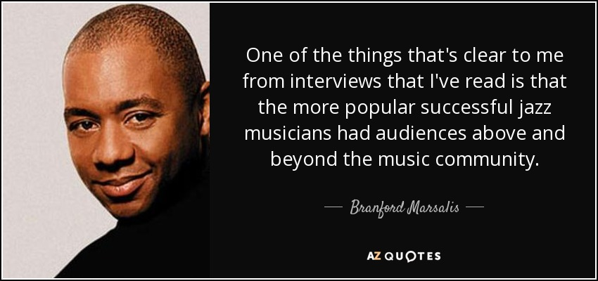 One of the things that's clear to me from interviews that I've read is that the more popular successful jazz musicians had audiences above and beyond the music community. - Branford Marsalis