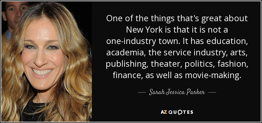 One of the things that's great about New York is that it is not a one-industry town. It has education, academia, the service industry, arts, publishing, theater, politics, fashion, finance, as well as movie-making. - Sarah Jessica Parker