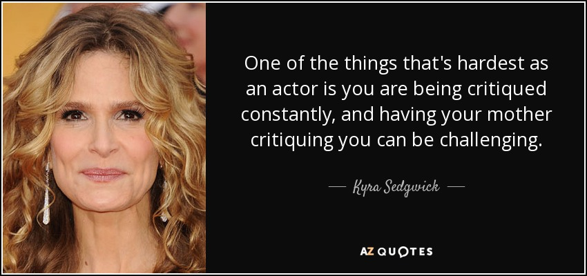 One of the things that's hardest as an actor is you are being critiqued constantly, and having your mother critiquing you can be challenging. - Kyra Sedgwick