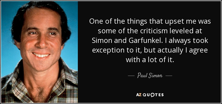 One of the things that upset me was some of the criticism leveled at Simon and Garfunkel. I always took exception to it, but actually I agree with a lot of it. - Paul Simon
