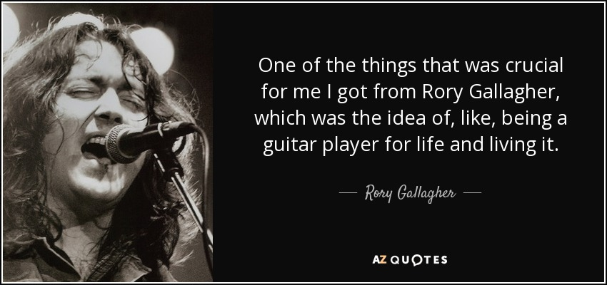 One of the things that was crucial for me I got from Rory Gallagher, which was the idea of, like, being a guitar player for life and living it. - Rory Gallagher