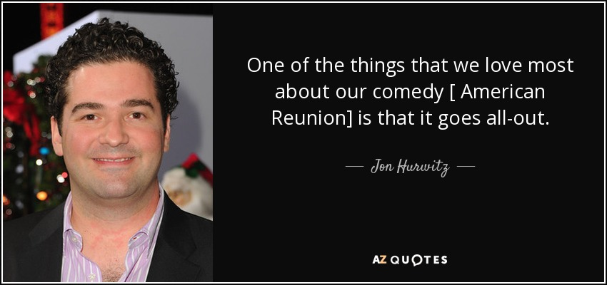 One of the things that we love most about our comedy [ American Reunion] is that it goes all-out. - Jon Hurwitz