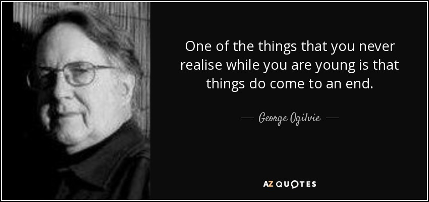 One of the things that you never realise while you are young is that things do come to an end. - George Ogilvie