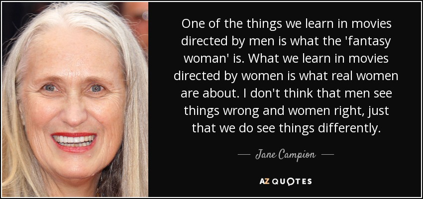 One of the things we learn in movies directed by men is what the 'fantasy woman' is. What we learn in movies directed by women is what real women are about. I don't think that men see things wrong and women right, just that we do see things differently. - Jane Campion