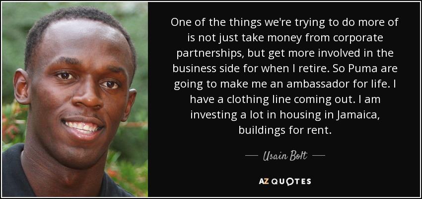 One of the things we're trying to do more of is not just take money from corporate partnerships, but get more involved in the business side for when I retire. So Puma are going to make me an ambassador for life. I have a clothing line coming out. I am investing a lot in housing in Jamaica, buildings for rent. - Usain Bolt