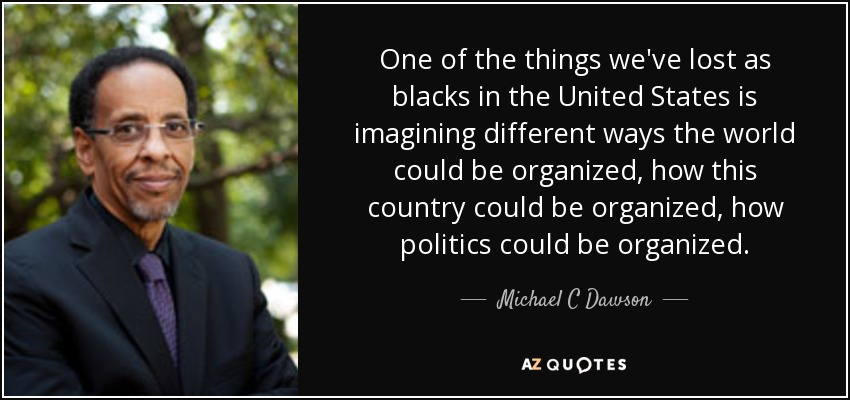 One of the things we've lost as blacks in the United States is imagining different ways the world could be organized, how this country could be organized, how politics could be organized. - Michael C Dawson