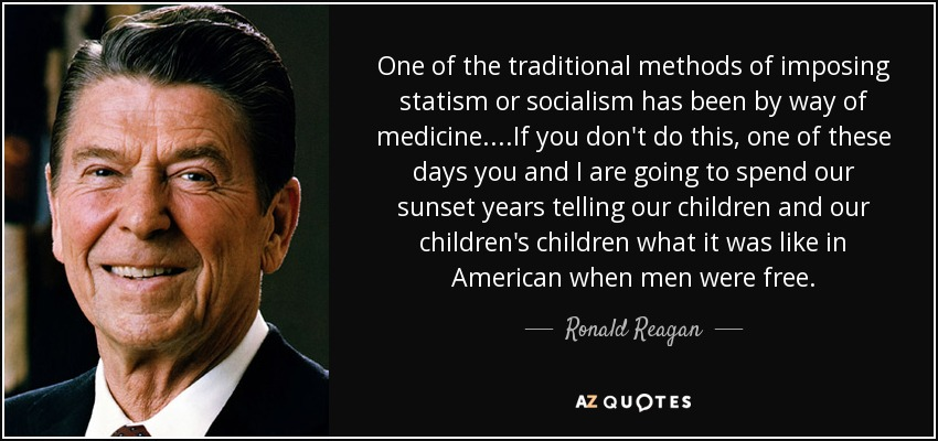 One of the traditional methods of imposing statism or socialism has been by way of medicine....If you don't do this, one of these days you and I are going to spend our sunset years telling our children and our children's children what it was like in American when men were free. - Ronald Reagan