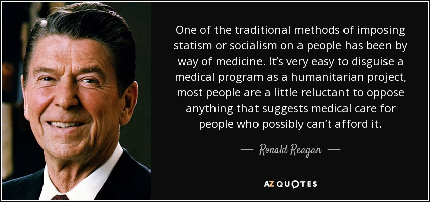 One of the traditional methods of imposing statism or socialism on a people has been by way of medicine. It's very easy to disguise a medical program as a humanitarian project, most people are a little reluctant to oppose anything that suggests medical care for people who possibly can't afford it. - Ronald Reagan