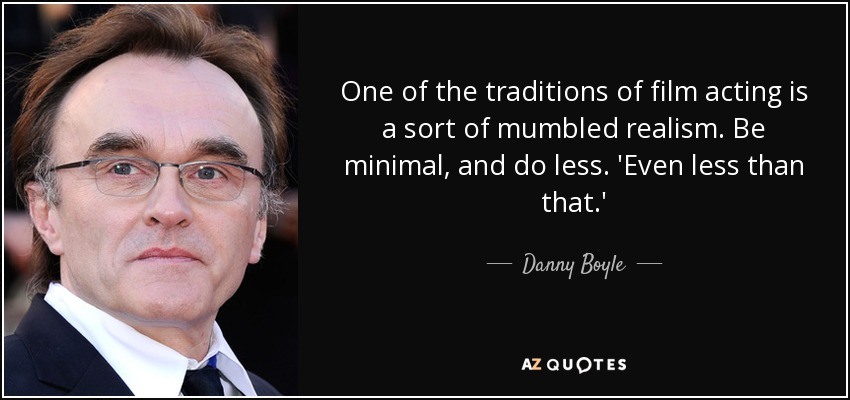 One of the traditions of film acting is a sort of mumbled realism. Be minimal, and do less. 'Even less than that.' - Danny Boyle