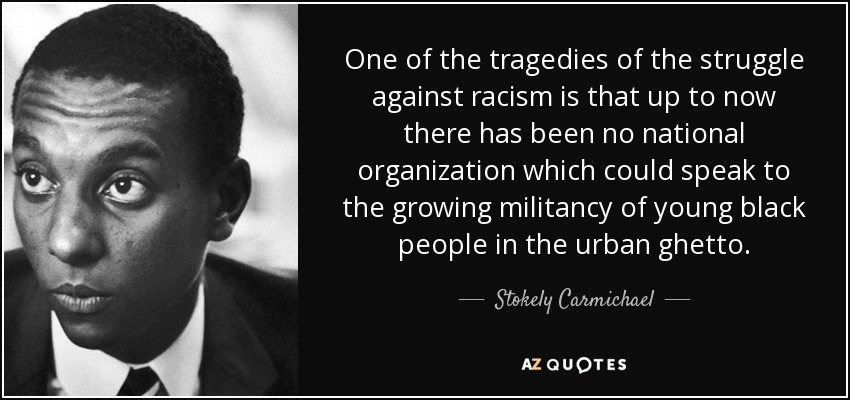 One of the tragedies of the struggle against racism is that up to now there has been no national organization which could speak to the growing militancy of young black people in the urban ghetto. - Stokely Carmichael