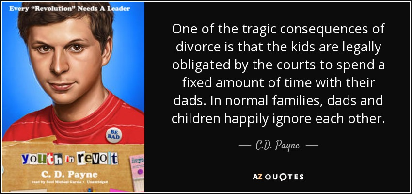 One of the tragic consequences of divorce is that the kids are legally obligated by the courts to spend a fixed amount of time with their dads. In normal families, dads and children happily ignore each other. - C.D. Payne