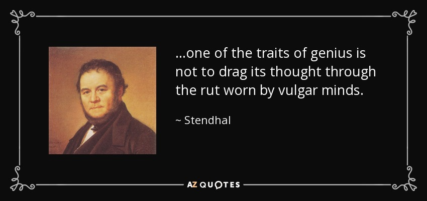 ...one of the traits of genius is not to drag its thought through the rut worn by vulgar minds. - Stendhal