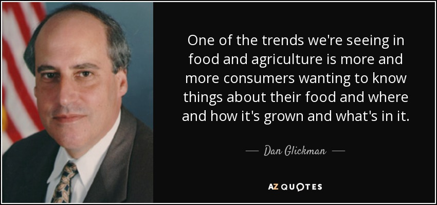 One of the trends we're seeing in food and agriculture is more and more consumers wanting to know things about their food and where and how it's grown and what's in it. - Dan Glickman