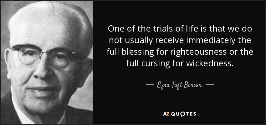 One of the trials of life is that we do not usually receive immediately the full blessing for righteousness or the full cursing for wickedness. - Ezra Taft Benson