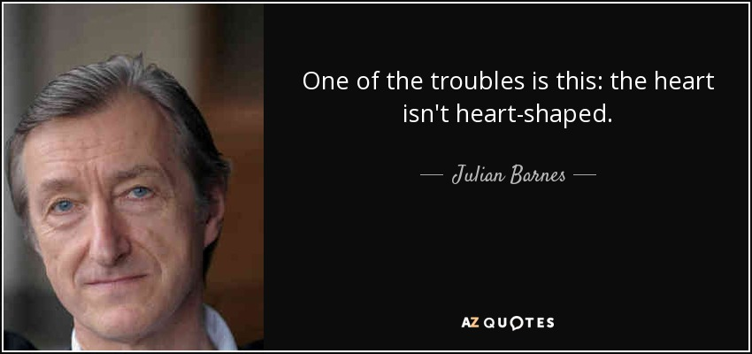 One of the troubles is this: the heart isn't heart-shaped. - Julian Barnes