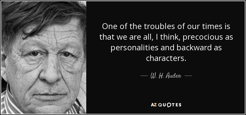 One of the troubles of our times is that we are all, I think, precocious as personalities and backward as characters. - W. H. Auden