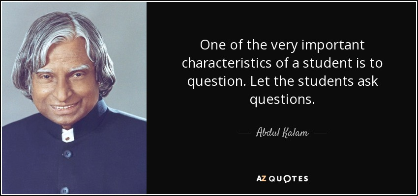 One of the very important characteristics of a student is to question. Let the students ask questions. - Abdul Kalam