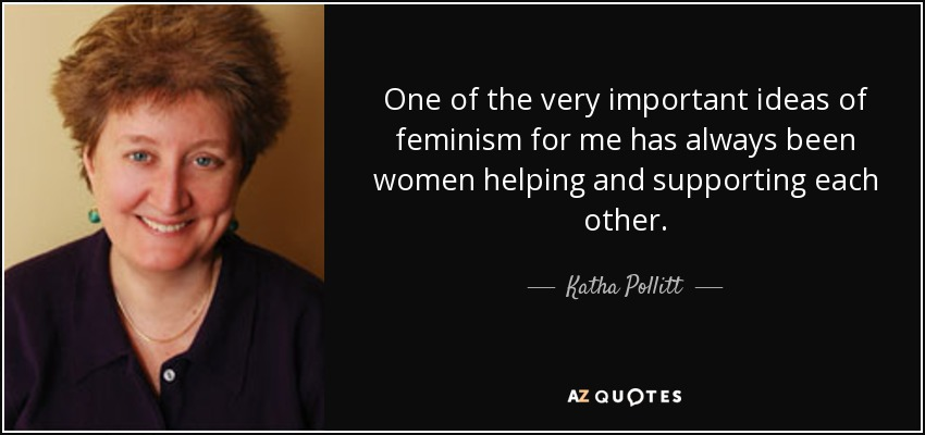 One of the very important ideas of feminism for me has always been women helping and supporting each other. - Katha Pollitt