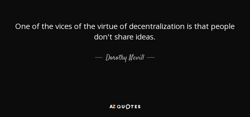 One of the vices of the virtue of decentralization is that people don't share ideas. - Dorothy Nevill