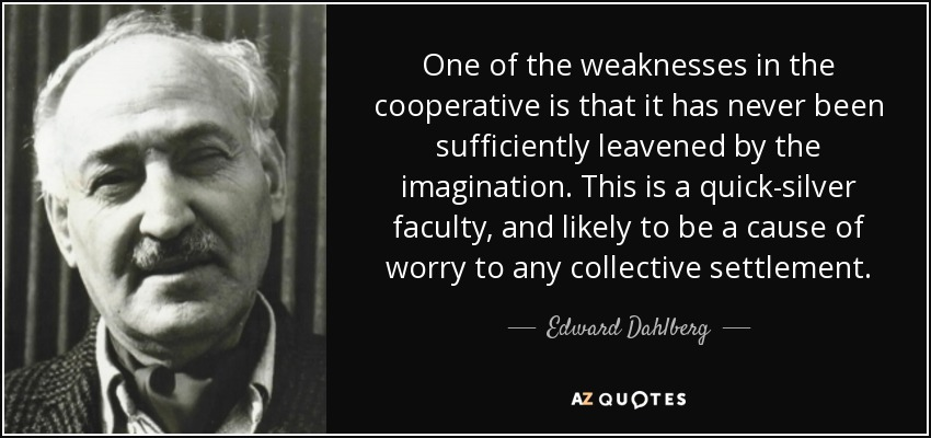One of the weaknesses in the cooperative is that it has never been sufficiently leavened by the imagination. This is a quick-silver faculty, and likely to be a cause of worry to any collective settlement. - Edward Dahlberg