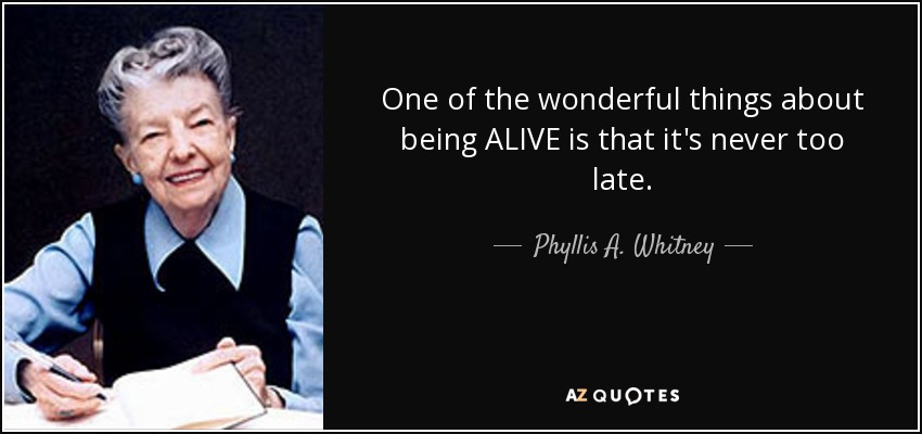 One of the wonderful things about being ALIVE is that it's never too late. - Phyllis A. Whitney