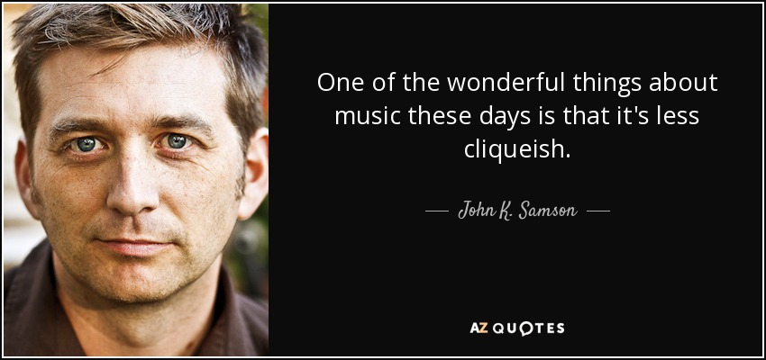 One of the wonderful things about music these days is that it's less cliqueish. - John K. Samson