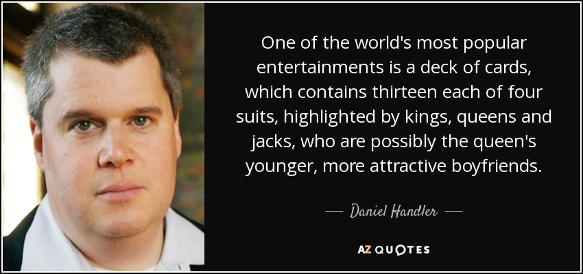 One of the world's most popular entertainments is a deck of cards, which contains thirteen each of four suits, highlighted by kings, queens and jacks, who are possibly the queen's younger, more attractive boyfriends. - Daniel Handler