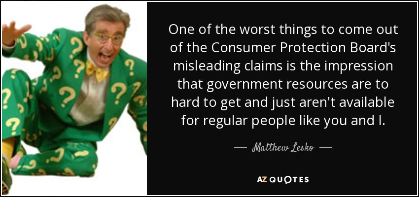 One of the worst things to come out of the Consumer Protection Board's misleading claims is the impression that government resources are to hard to get and just aren't available for regular people like you and I. - Matthew Lesko