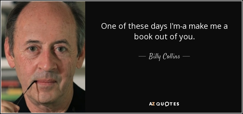 One of these days I'm-a make me a book out of you. - Billy Collins