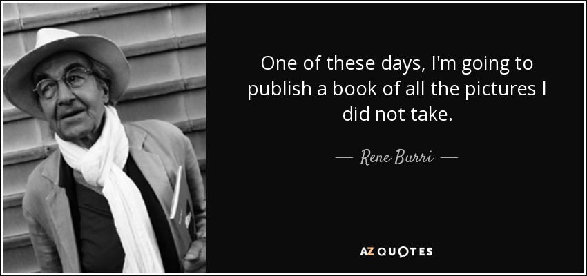 One of these days, I'm going to publish a book of all the pictures I did not take. - Rene Burri